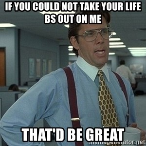 That'd be great guy - if you could not take your life bs out on me that'd be great