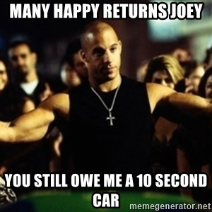 Dom Fast and Furious - Many Happy Returns Joey You still owe me a 10 second car