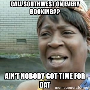 Xbox one aint nobody got time for that shit. - call southwest on every booking?? ain't nobody got time for dat