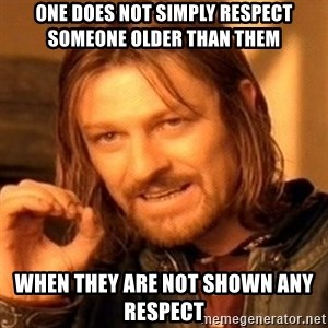One Does Not Simply - One Does Not Simply Respect Someone Older Than Them When They Are Not Shown Any Respect