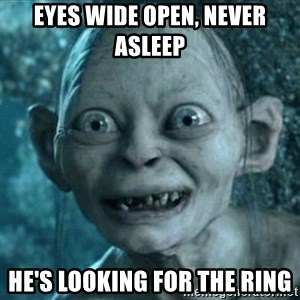 My Precious Gollum - Eyes wide open, never asleep He's looking for the ring