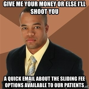 Successful Black Man - give me your money or else i'll shoot you a quick email about the sliding fee options available to our patients