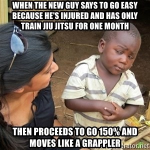 Skeptical 3rd World Kid - When the new guy says to go easy because he's injured and has only train jiu jitsu for one month then proceeds to go 150% and moves like a grappler