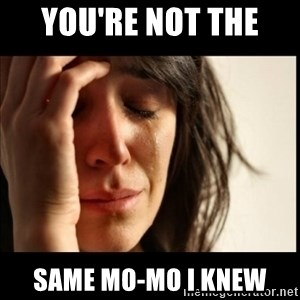 First World Problems - you're not the  same Mo-Mo i knew