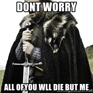 Brace Yourself Meme - dont worry  all ofyou wll die but me