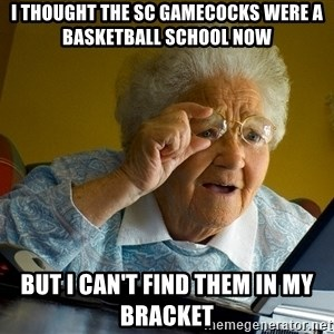 Internet Grandma Surprise - I thought the SC Gamecocks were a Basketball School Now But I can't find them in my bracket