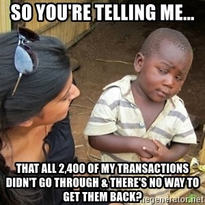 Skeptical 3rd World Kid - So you're telling me... That all 2,400 of my transactions didn't go through & there's no way to get them back?