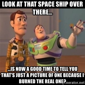 Buzz lightyear meme fixd - look at that space ship over there... ...is now a good time to tell you that's just a picture of one because i burned the real one?