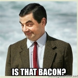 MR bean - Is that bacon?