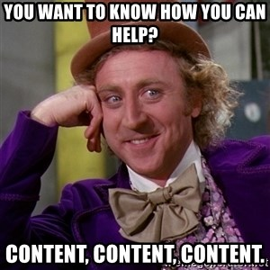 Willy Wonka - You want to know how you can help? Content, content, content.