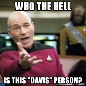 """Why the fuck - Who the hell is this """"Davis"""" person?"""
