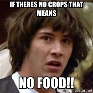 Conspiracy Keanu - If theres no crops that means NO FOOD!!