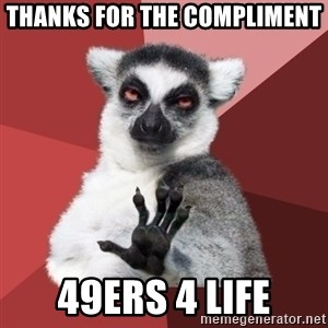 Chill Out Lemur - Thanks for the compliment  49ers 4 life