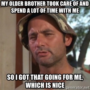 So I got that going on for me, which is nice - My older brother took care of and spend a lot of time with me So i got that going for me, which is nice