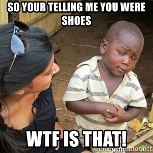 Skeptical 3rd World Kid - so your telling me you were shoes wtf is that!