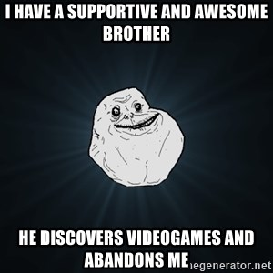 Forever Alone - I have a supportive and awesome brother He discovers videogames and abandons me