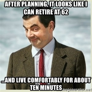 MR bean - After planning, it looks like I can retire at 62 ...and live comfortably for about ten minutes