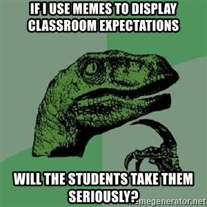 Philosoraptor - If i use memes to display classroom expectations will the students take them seriously?