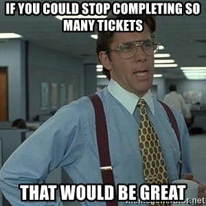 That'd be great guy - If you could stop completing so many tickets That would be great