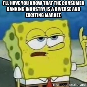 Tough Spongebob - I'll have you know that the consumer banking industry is a diverse and exciting market.