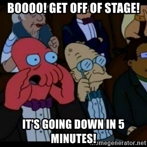 You should Feel Bad - Boooo! Get off of Stage! It's going down in 5 minutes!