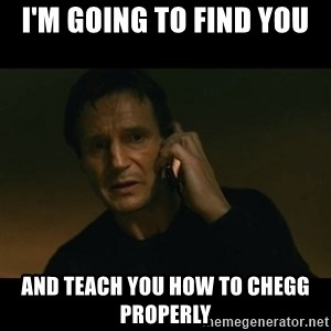 liam neeson taken - I'm going to find you and teach you how to chegg properly