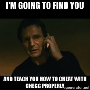 liam neeson taken - I'm going to find you and teach you how to cheat with chegg properly