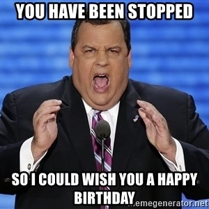 Hungry Chris Christie - You have been stopped so i could wish you a happy birthday
