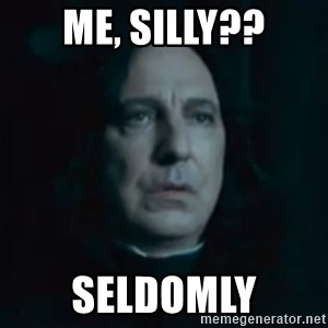 Always Snape - Me, silly?? Seldomly