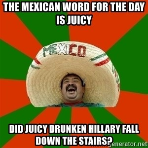 Successful Mexican - the mexican word for the day is juicy did juicy drunken hillary fall down the stairs?