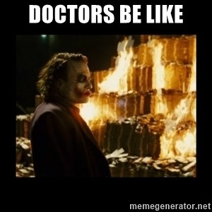 Not about the money joker - Doctors be like