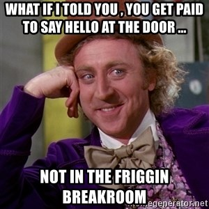 Willy Wonka - What if I told you , you get paid to say hello at the door ... not in the friggin breakroom