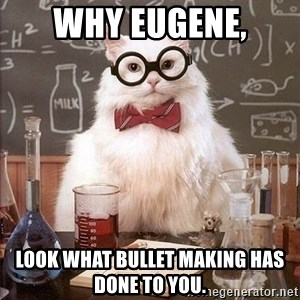 Chemistry Cat - Why Eugene, look what bullet making has done to you.