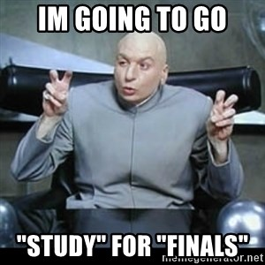 "dr. evil quotation marks - im going to go ""study"" for ""finals"""