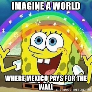Imagination - Imagine a world  Where mexico pays for the wall