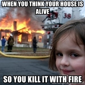 Disaster Girl - When you think your house is alive  So you kill it with fire