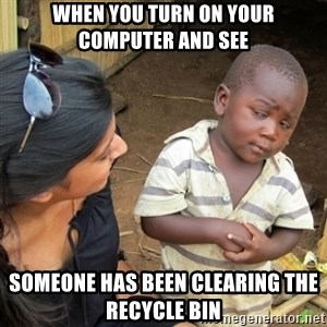 Skeptical 3rd World Kid - When you turn on your computer and see Someone has been clearing the Recycle Bin