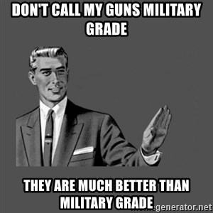 Grammar Guy - don't call my guns military grade they are much better than military grade