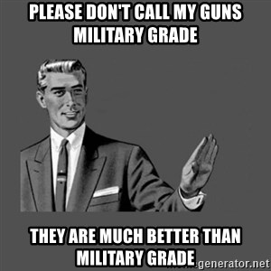 Grammar Guy - please don't call my guns military grade they are much better than military grade