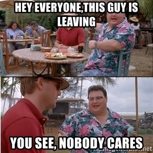 See? Nobody Cares - hey everyone,this guy is leaving you see, nobody cares