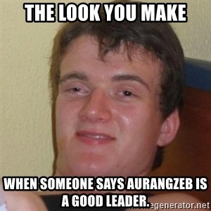 Really Stoned Guy - The Look You Make When someone says Aurangzeb is a good leader.