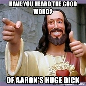 buddy jesus - Have you heard the good word? Of Aaron's huge dick