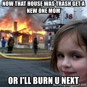 Disaster Girl - now that house was trash get a new one mom  or i'll burn u next