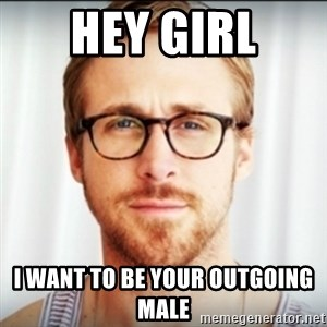 Ryan Gosling Hey Girl 3 - Hey girl I want to be your Outgoing Male