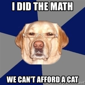 Racist Dawg - i did the math  we can't afford a cat