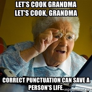 Internet Grandma Surprise - Let's cook grandma                Let's cook, grandma correct punctuation can save a person's life.