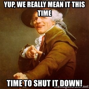 Joseph Ducreux - yup, we really mean it this time Time to shut it DOWN!