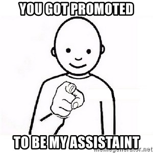GUESS WHO YOU - you got promoted to be my assistaint