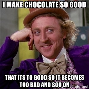 Willy Wonka - i make chocolate so good that its to good so it becomes too bad and soo on