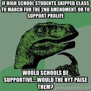 Philosoraptor - If high school students skipped class to march for the 2nd amendment, or to support prolife  Would schools be supportive....would the NYT paise them?